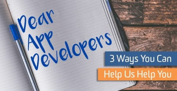 Dear App Developers: 3 Ways You Can Help Us Help You