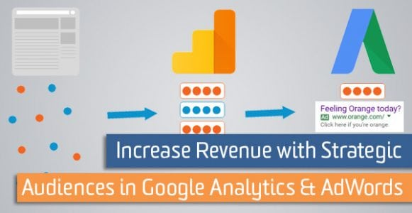 Increase Revenue with Strategic Audiences in Google Analytics & Google AdWords