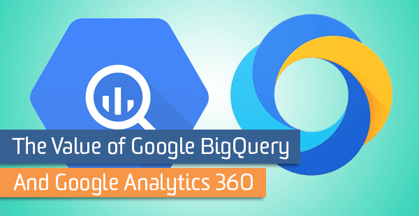 The Value of Google BigQuery and Google Analytics 360