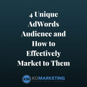 4 Unique AdWords Audiences and How to Effectively Market to Them