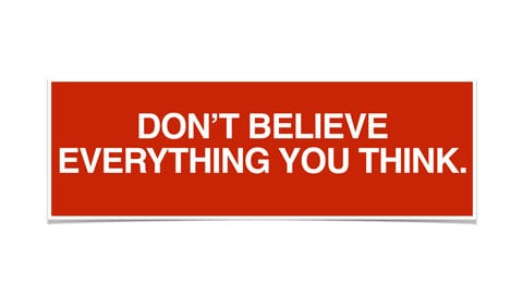 dont believe everythink you thing