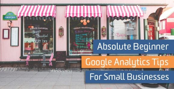 Absolute Beginner Google Analytics Tips for Small Businesses