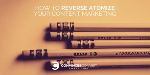 How to Reverse Atomize Your Content Marketing