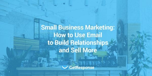 Small Business Marketing: How to Use Email to Build Relationships and Sell More