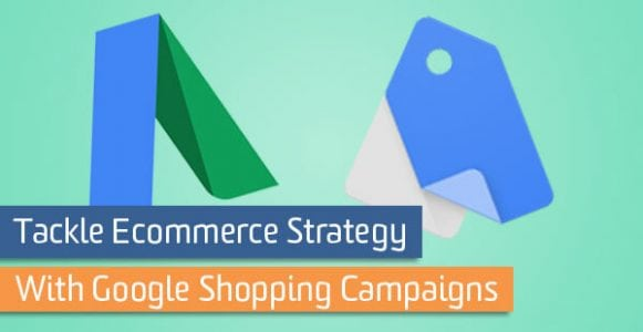 Tackle Ecommerce Strategy with Google Shopping Campaigns