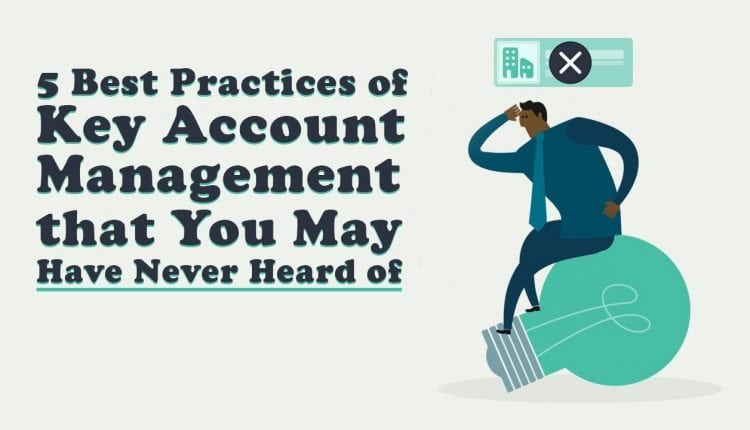 5 Attributes & Best Practices of Key Account Management That You May Have Never Heard of