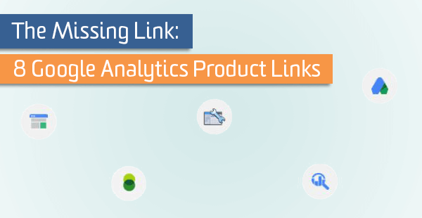 The Missing Link: 8 Google Analytics Product Links