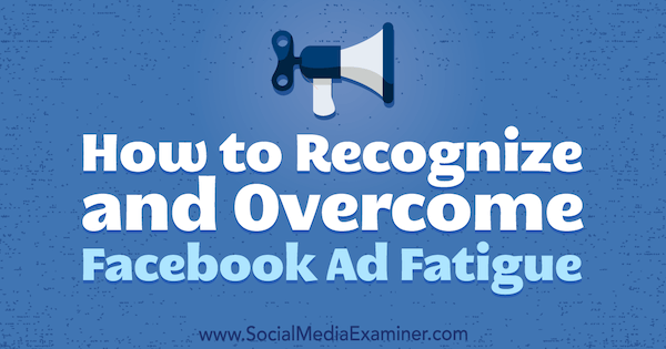 How to Recognize and Overcome Facebook Ad Fatigue by Charlie Lawrence on Social Media Examiner.