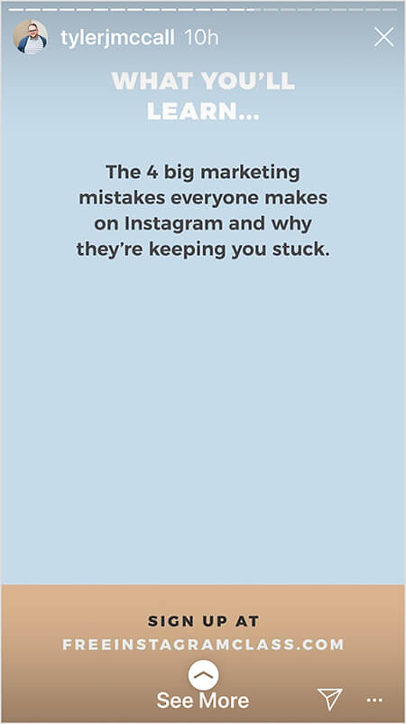 """Tyler J. McCall posts an image in the middle of an Instagram story that promotes his free class. The image is one of several that offers details about what people will learn in the class. On a light blue background, white text says """"What You'll Learn . . . The 4 big marketing mistakes everyone makes on Instagram and why they're keeping you stuck."""" In the bottom fourth of the image, on a tan background, black text says """"Sign up at"""" and the URL freeinstagramclass.com appears in white text. A See More directive indicates viewers can swipe up."""