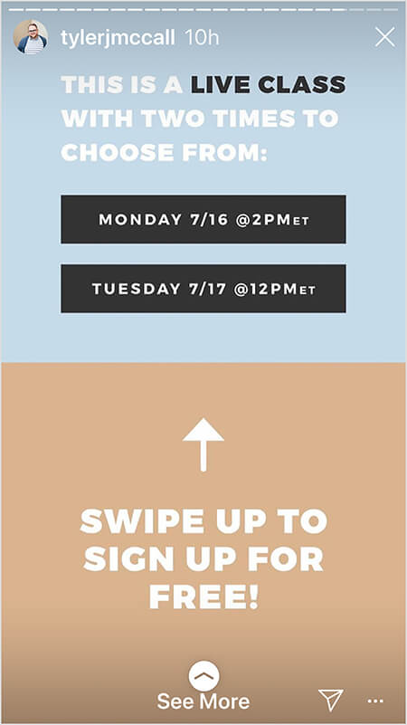 """Tyler J. McCall ends a story with a call to action. The top of the story image has a light blue background. The text """"This is a live class with two times to choose from:"""" Then the two dates and times appear in white text on black rectangular boxes. The bottom of the story has a tan background. Text in white says """"Swipe up to sign up for free!"""" and an up arrow appears above the text. A See More directive also indicates viewers can swipe up."""