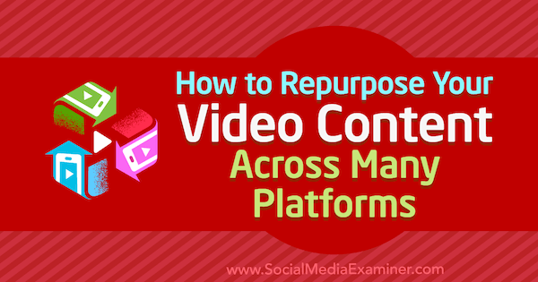 How to Repurpose Your Video Content Across Many Platforms by Hernan Vazquez on Social Media Examiner.