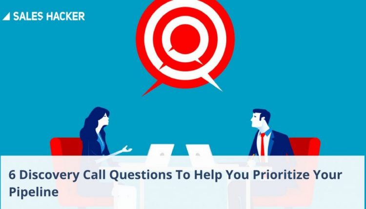 6 Discovery Call Questions To Help You Prioritize Your Pipeline