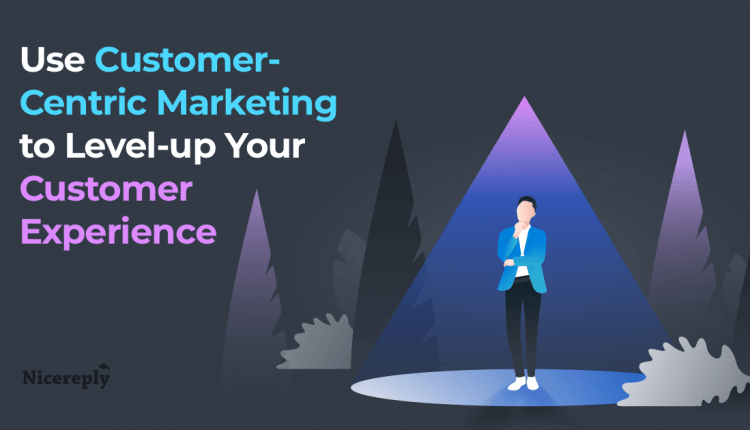 Use Customer-Centric Marketing to Level-up Your Customer Experience | Customer Service