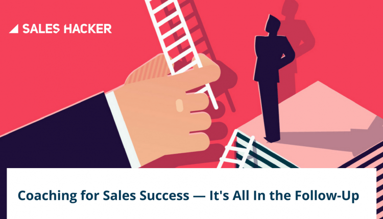 If Your Sales Coaching Doesn't Involve Follow-Ups, You're Doing It All Wrong | Sales