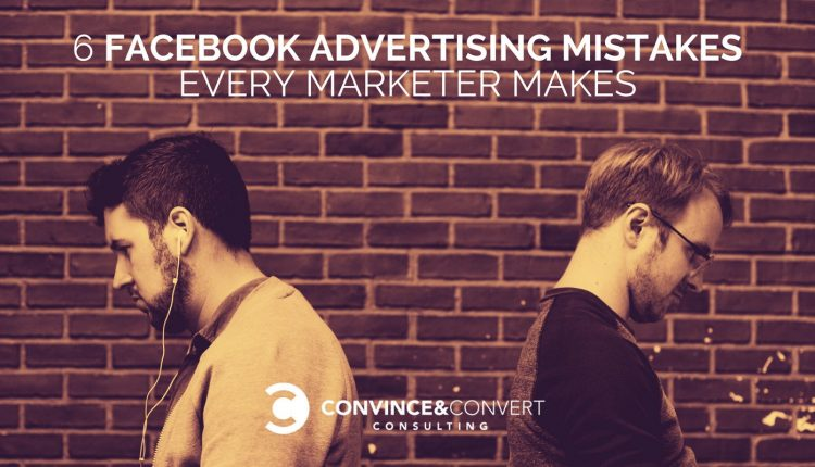 6 Facebook Advertising Mistakes Every Marketer Makes | Marketing