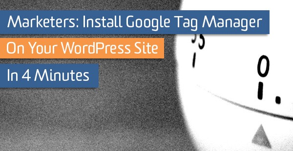 Marketers: Install Google Tag Manager on Your WordPress Site in 4 Minutes | Analytics