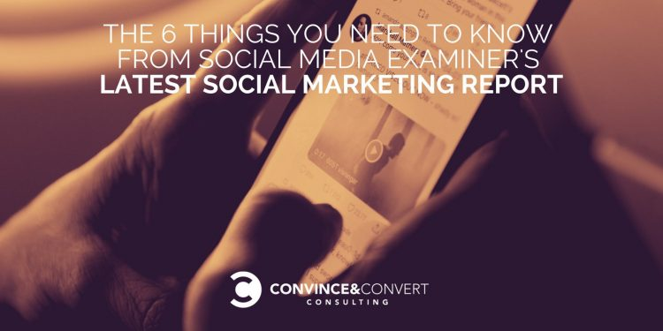 The 6 Things You Need to Know from Social Media Examiner's Latest Social Marketing Report