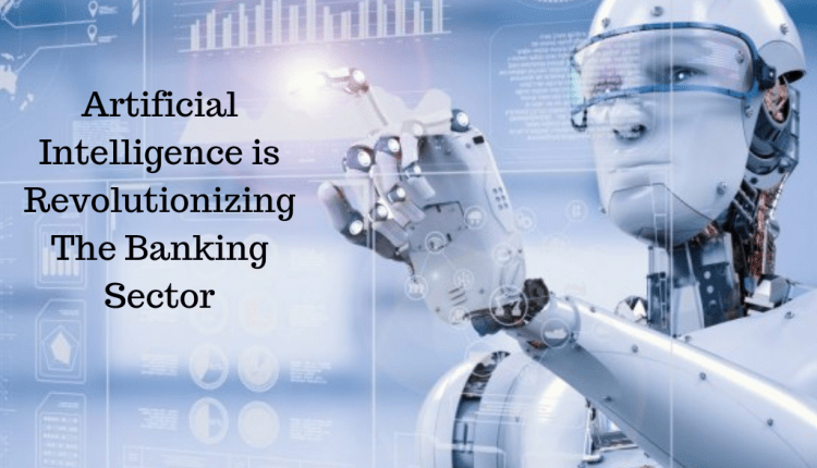 How Artificial Intelligence(AI) Is Revolutionizing The Banking Sector | Artificial intelligence