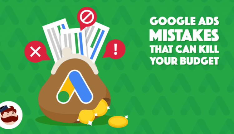 5 Google Ads Mistakes That Can Kill Your Budget In 2019