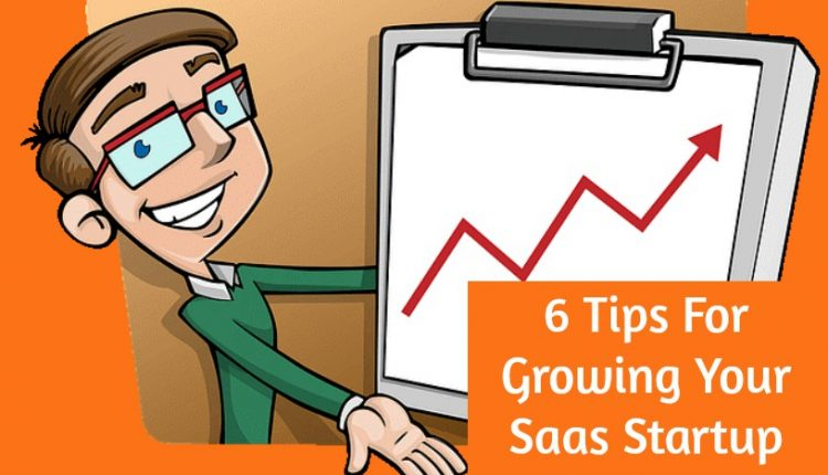 6 Tips For Growing Your SaaS Startup Business
