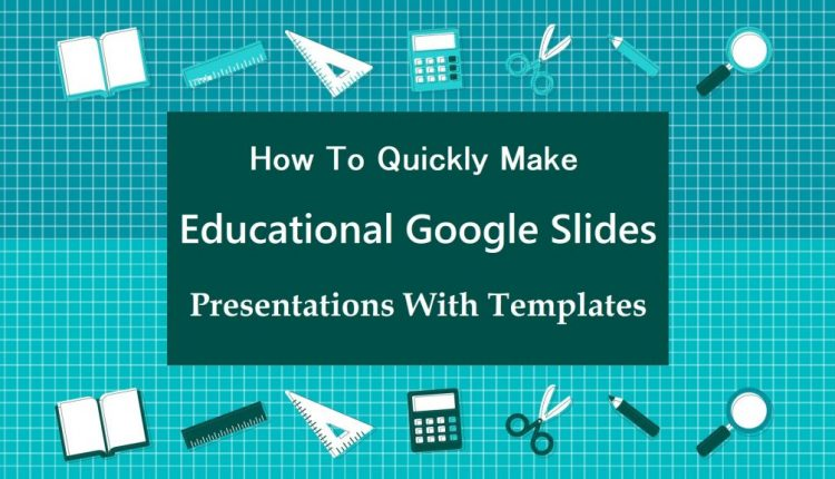 Quickly Make Educational Google Slides Presentations With Templates