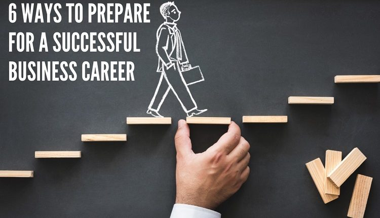 6 Ways to Prepare For a Successful Business Career